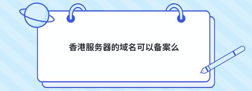 香港服务器的域名可以备案么