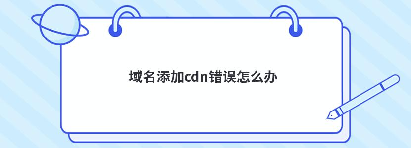 域名添加cdn错误怎么办