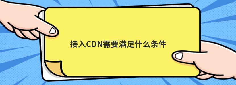 接入CDN需要满足什么条件