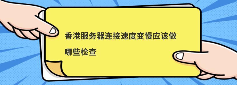 香港服务器连接速度变慢应该做哪些检查