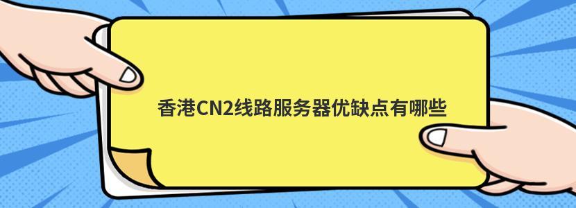 香港CN2线路服务器优缺点有哪些