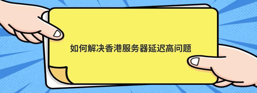 如何解决香港服务器延迟高问题