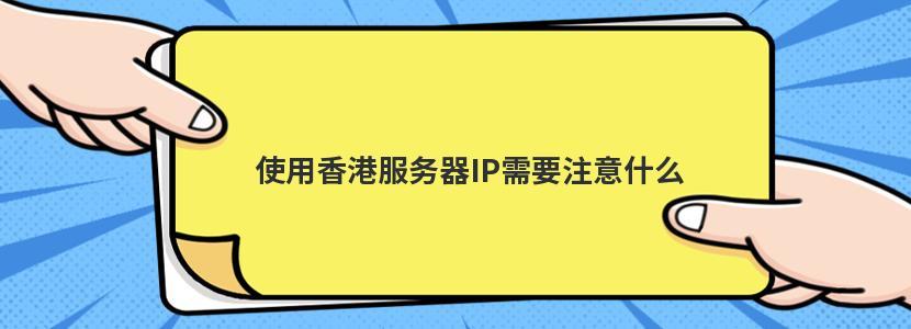 使用香港服务器IP需要注意什么